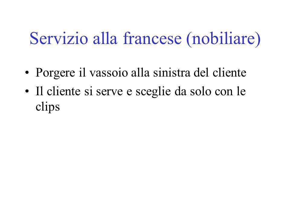 Servizio alla francese (nobiliare) Porgere il vassoio alla sinistra del cliente Il cliente si serve e sceglie da solo con le clips