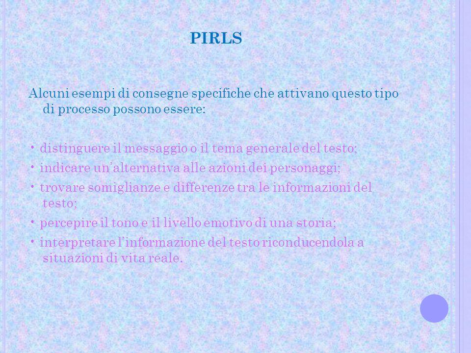 PIRLS Alcuni esempi di consegne specifiche che attivano questo tipo di processo possono essere: distinguere il messaggio o il tema generale del testo;