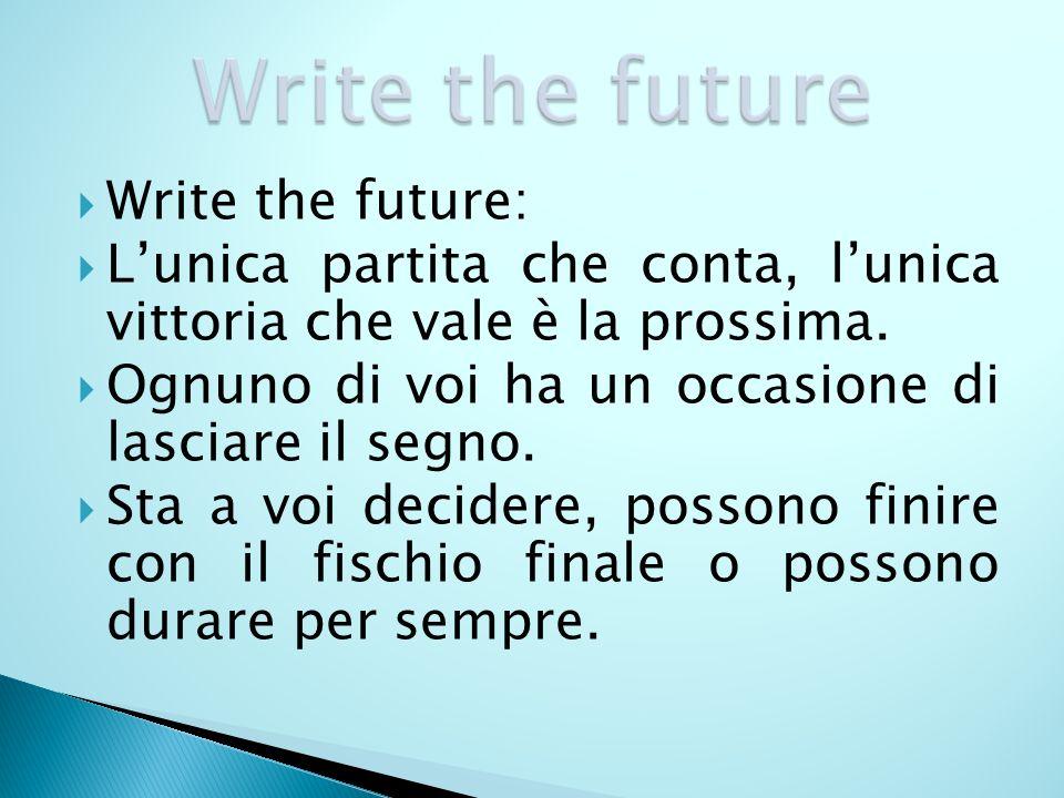 Write the future: Lunica partita che conta, lunica vittoria che vale è la prossima. Ognuno di voi ha un occasione di lasciare il segno. Sta a voi deci