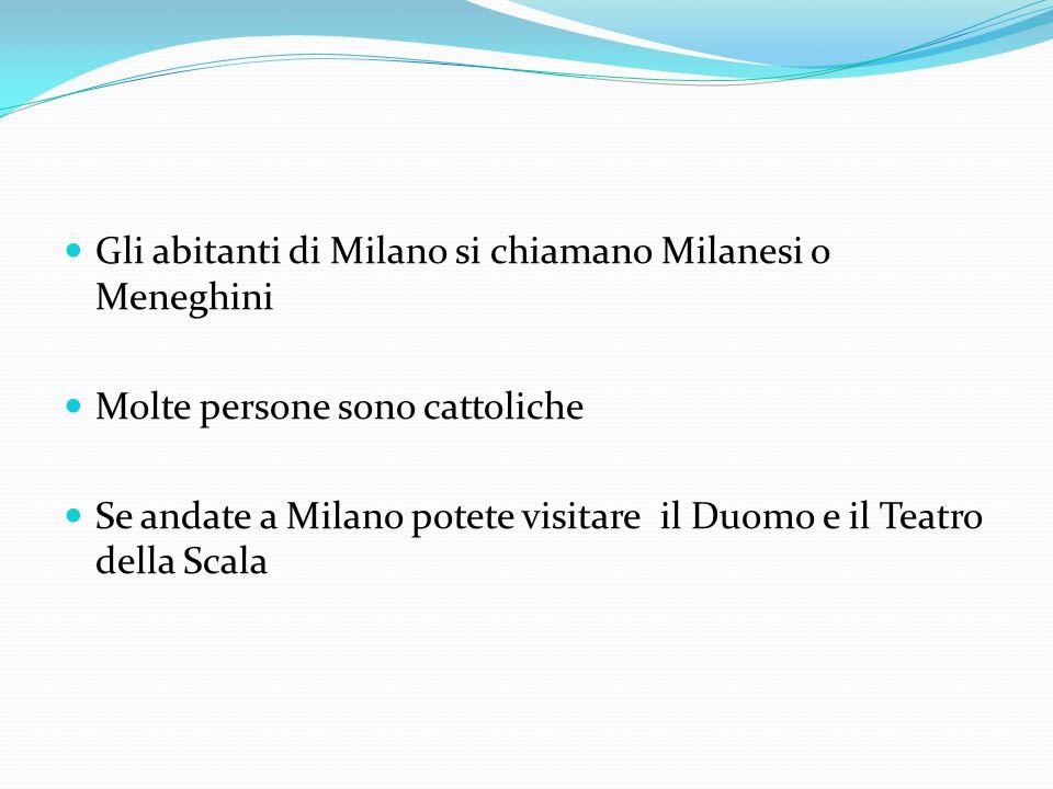 Gli abitanti di Milano si chiamano Milanesi o Meneghini Molte persone sono cattoliche Se andate a Milano potete visitare il Duomo e il Teatro della Scala