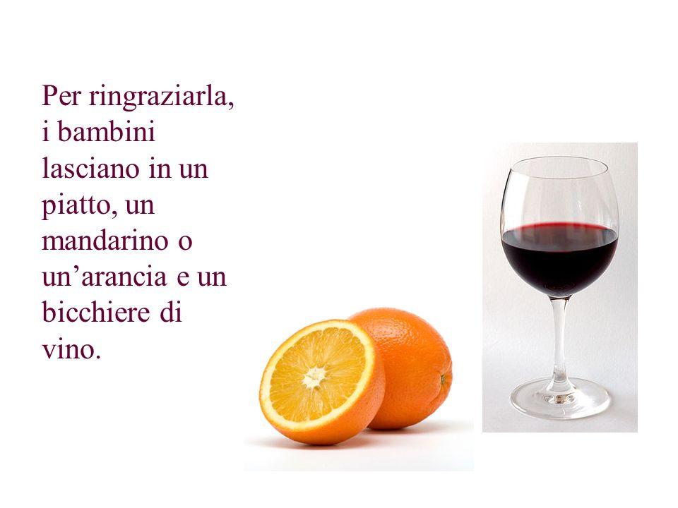 Per ringraziarla, i bambini lasciano in un piatto, un mandarino o unarancia e un bicchiere di vino.
