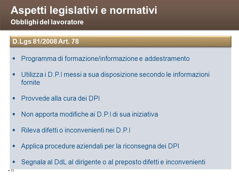 Aspetti legislativi e normativi 11 Obblighi del lavoratore Programma di formazione/informazione e addestramento Utilizza i D.P.I messi a sua disposizi