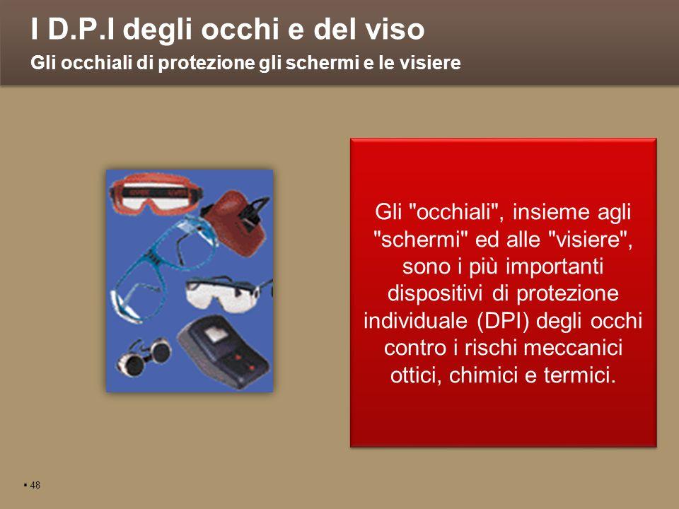I D.P.I degli occhi e del viso 48 Gli occhiali di protezione gli schermi e le visiere Gli