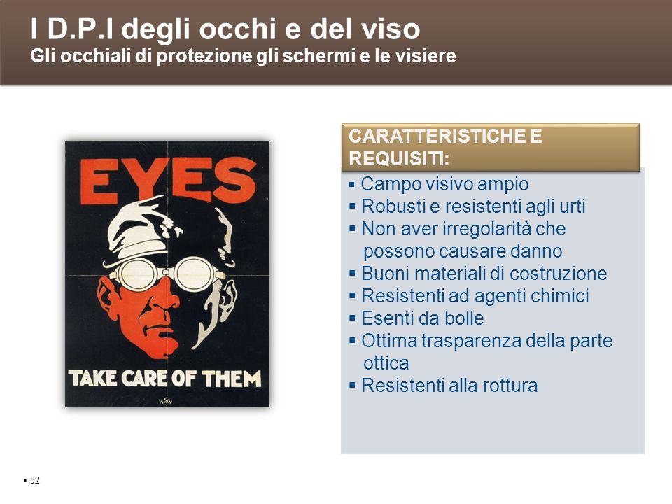 I D.P.I degli occhi e del viso Gli occhiali di protezione gli schermi e le visiere 52 Campo visivo ampio Robusti e resistenti agli urti Non aver irreg