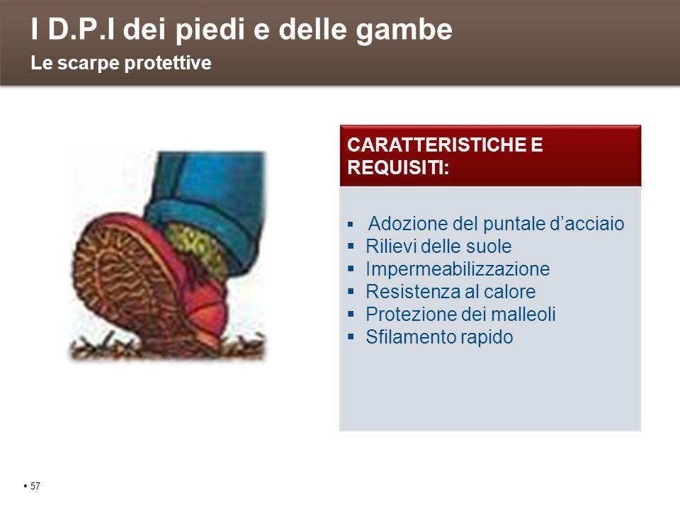 I D.P.I dei piedi e delle gambe 57 Le scarpe protettive CARATTERISTICHE E REQUISITI: Adozione del puntale dacciaio Rilievi delle suole Impermeabilizza
