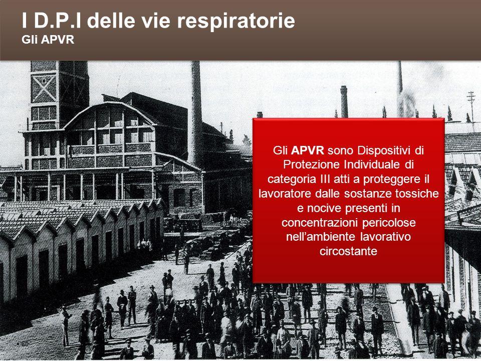 I D.P.I delle vie respiratorie Gli APVR 60 Gli APVR sono Dispositivi di Protezione Individuale di categoria III atti a proteggere il lavoratore dalle