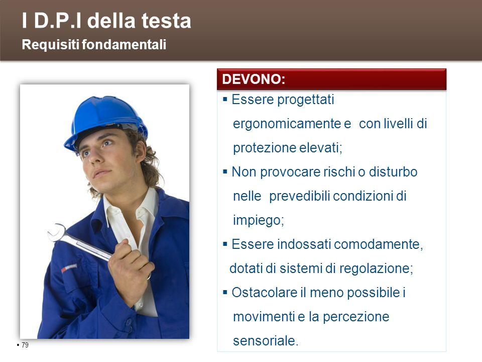 I D.P.I della testa 79 Requisiti fondamentali Essere progettati ergonomicamente e con livelli di protezione elevati; Non provocare rischi o disturbo n