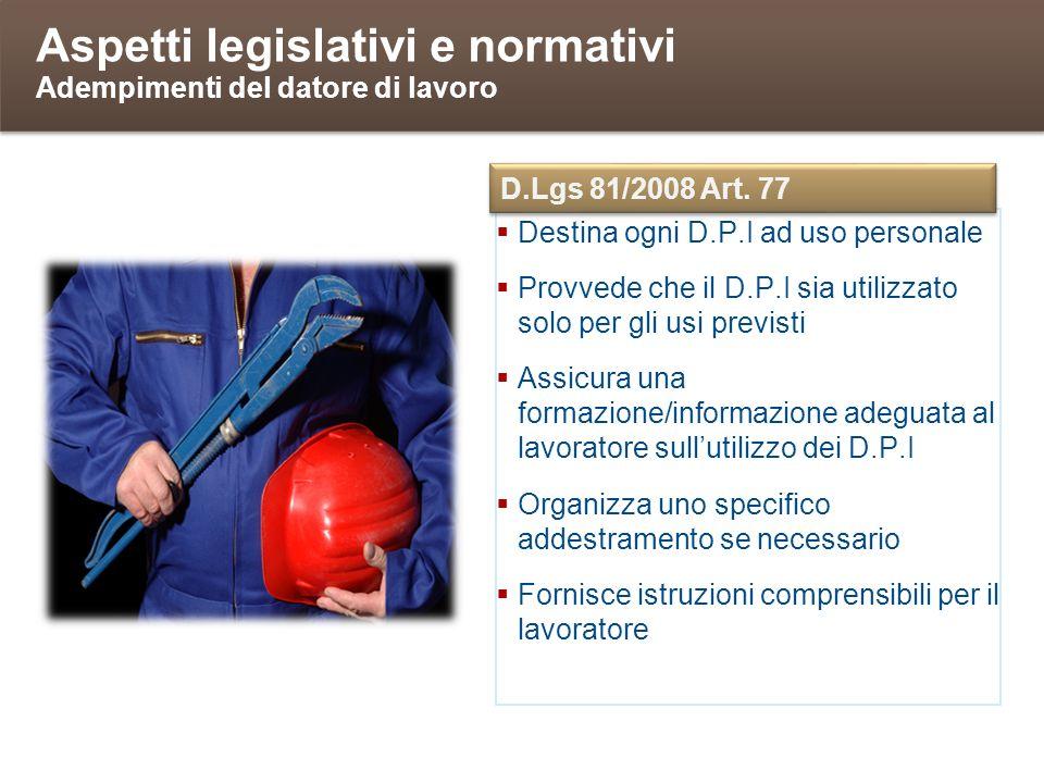 Aspetti legislativi e normativi Adempimenti del datore di lavoro Destina ogni D.P.I ad uso personale Provvede che il D.P.I sia utilizzato solo per gli