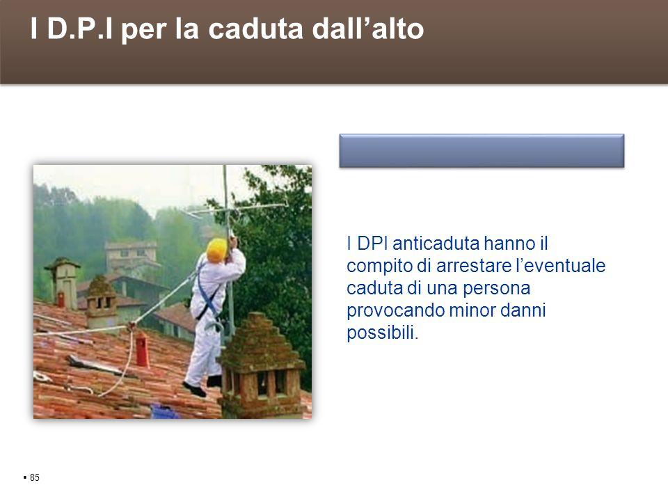 I D.P.I per la caduta dallalto 85 I DPI anticaduta hanno il compito di arrestare leventuale caduta di una persona provocando minor danni possibili.