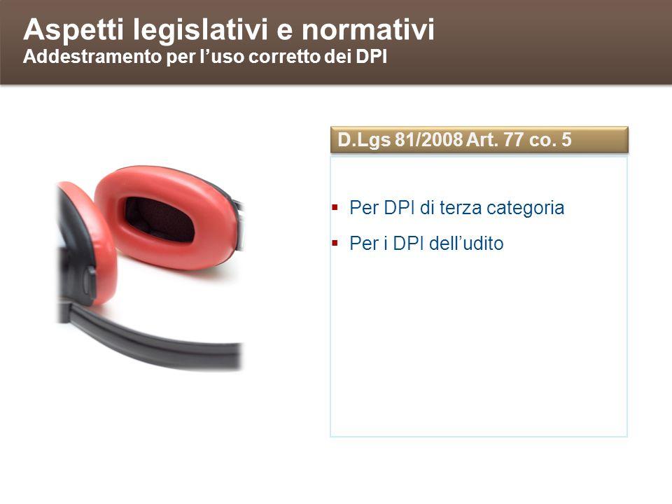 Aspetti legislativi e normativi Addestramento per luso corretto dei DPI Per DPI di terza categoria Per i DPI delludito D.Lgs 81/2008 Art. 77 co. 5