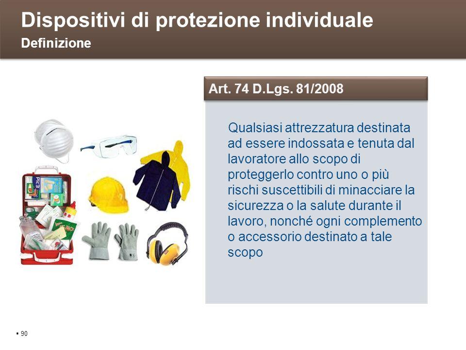 Dispositivi di protezione individuale 90 Definizione Qualsiasi attrezzatura destinata ad essere indossata e tenuta dal lavoratore allo scopo di proteg