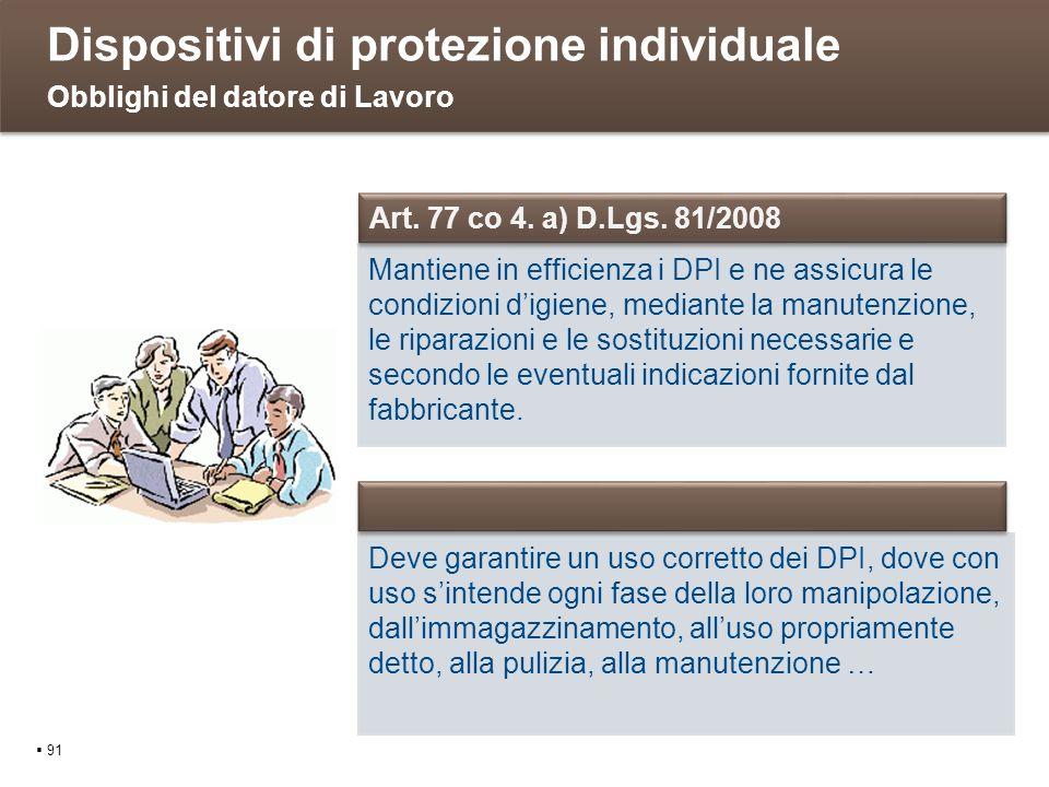 Dispositivi di protezione individuale 91 Obblighi del datore di Lavoro Mantiene in efficienza i DPI e ne assicura le condizioni digiene, mediante la m