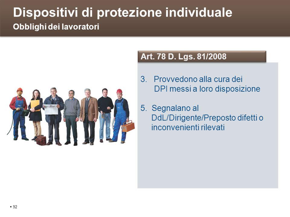 Dispositivi di protezione individuale 92 Obblighi dei lavoratori 3. Provvedono alla cura dei DPI messi a loro disposizione 5. Segnalano al DdL/Dirigen