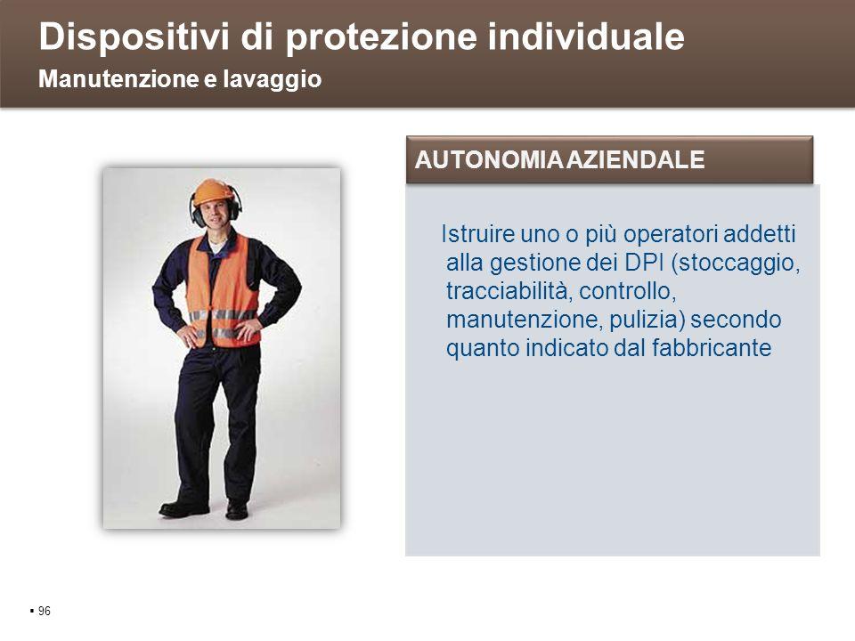 Dispositivi di protezione individuale 96 Manutenzione e lavaggio Istruire uno o più operatori addetti alla gestione dei DPI (stoccaggio, tracciabilità