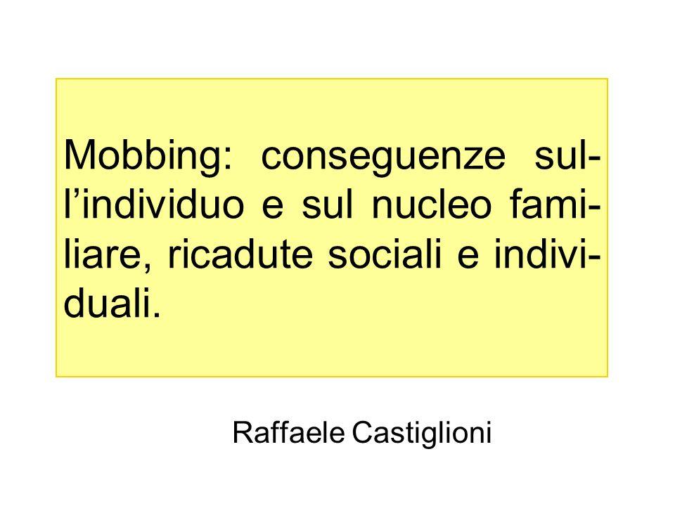 Mobbing: conseguenze sul- lindividuo e sul nucleo fami- liare, ricadute sociali e indivi- duali. Raffaele Castiglioni