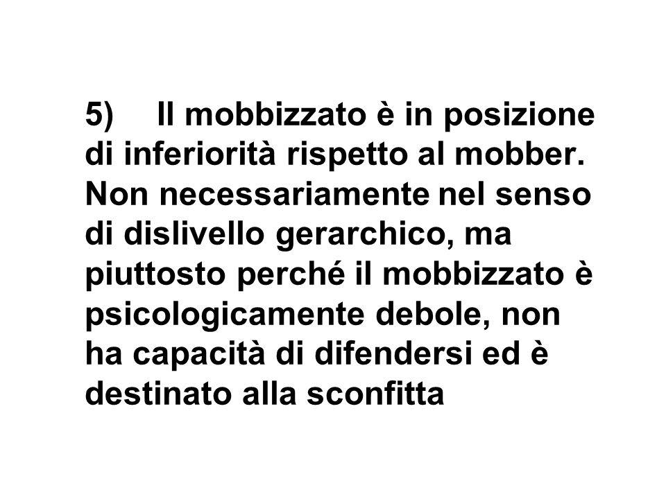 5)Il mobbizzato è in posizione di inferiorità rispetto al mobber. Non necessariamente nel senso di dislivello gerarchico, ma piuttosto perché il mobbi