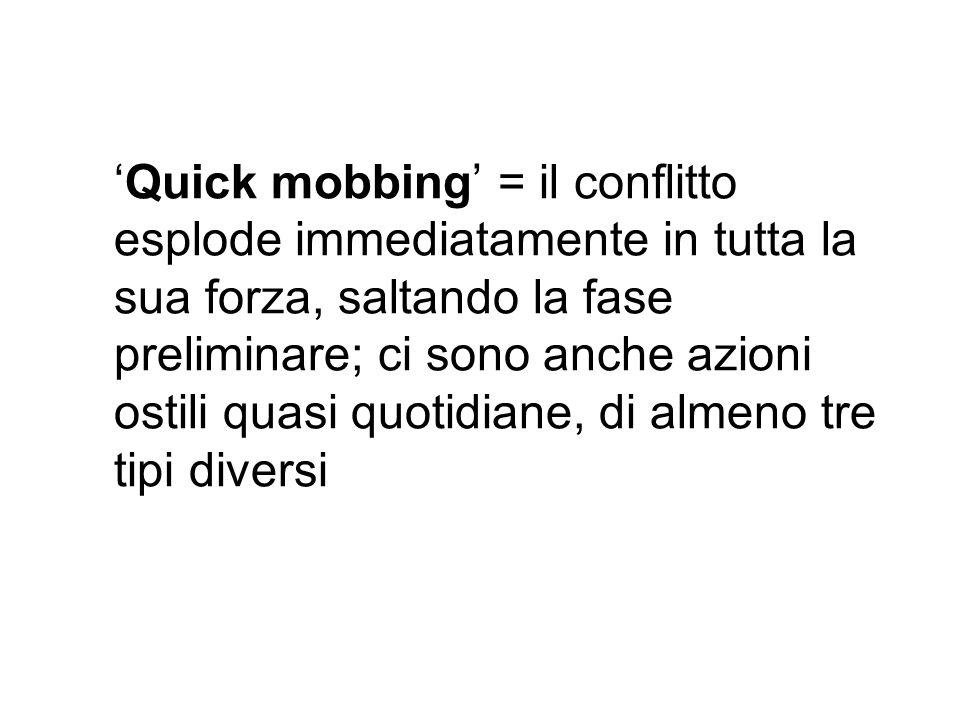 Quick mobbing = il conflitto esplode immediatamente in tutta la sua forza, saltando la fase preliminare; ci sono anche azioni ostili quasi quotidiane, di almeno tre tipi diversi