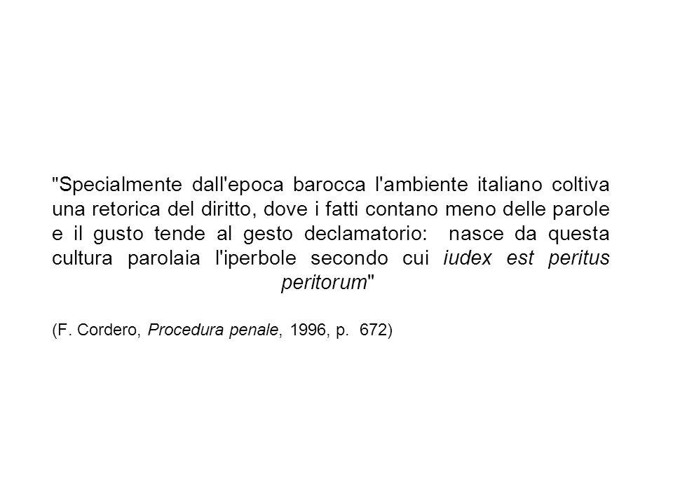Specialmente dall epoca barocca l ambiente italiano coltiva una retorica del diritto, dove i fatti contano meno delle parole e il gusto tende al gesto declamatorio: nasce da questa cultura parolaia l iperbole secondo cui iudex est peritus peritorum (F.