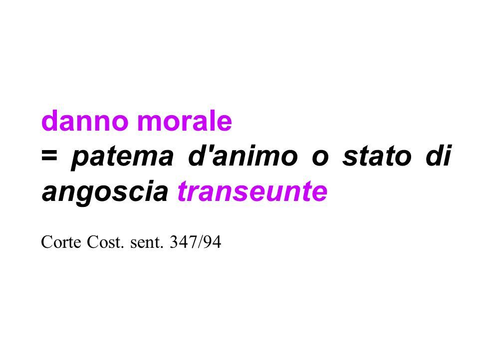 danno morale = patema d'animo o stato di angoscia transeunte Corte Cost. sent. 347/94