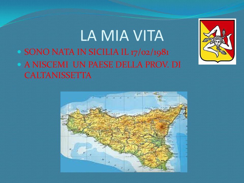 LA MIA VITA SONO NATA IN SICILIA IL 17/02/1981 A NISCEMI UN PAESE DELLA PROV. DI CALTANISSETTA