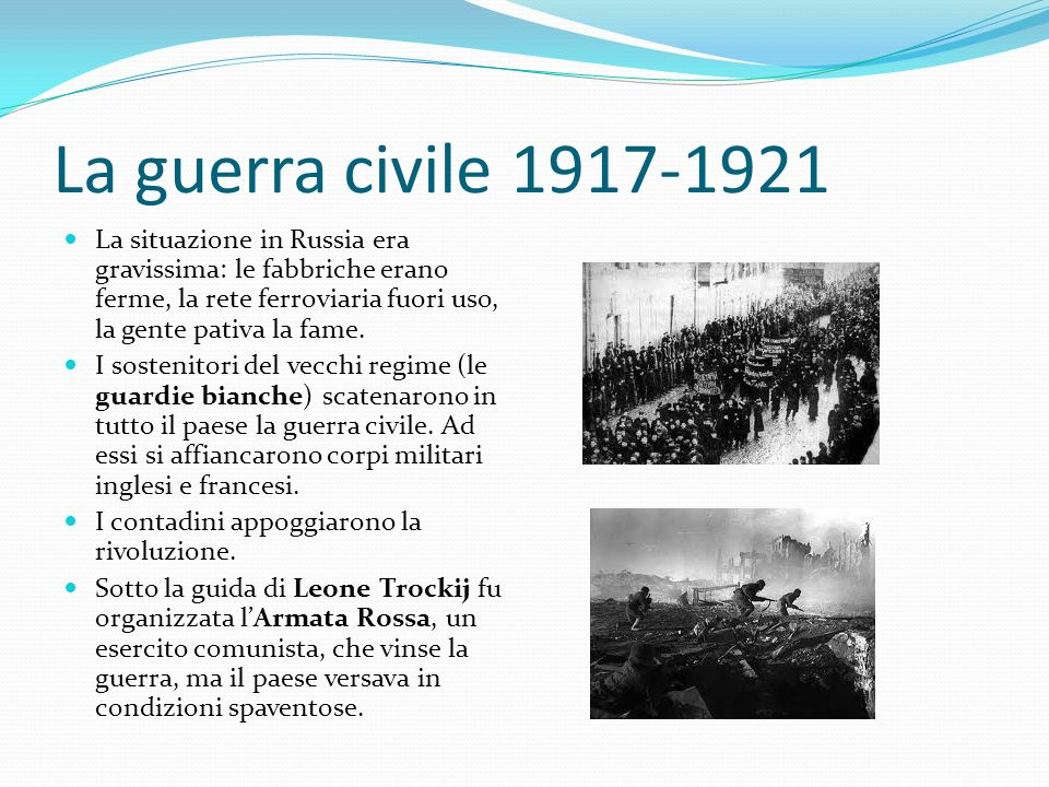 La guerra civile 1917-1921 La situazione in Russia era gravissima: le fabbriche erano ferme, la rete ferroviaria fuori uso, la gente pativa la fame. I