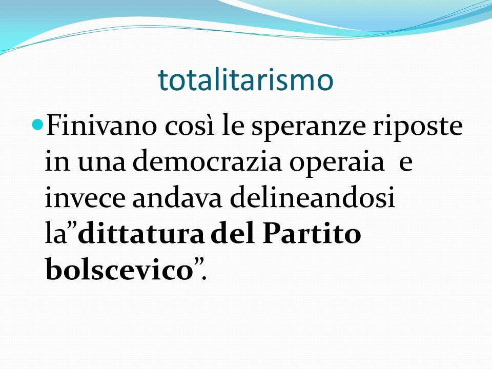 totalitarismo Finivano così le speranze riposte in una democrazia operaia e invece andava delineandosi ladittatura del Partito bolscevico.