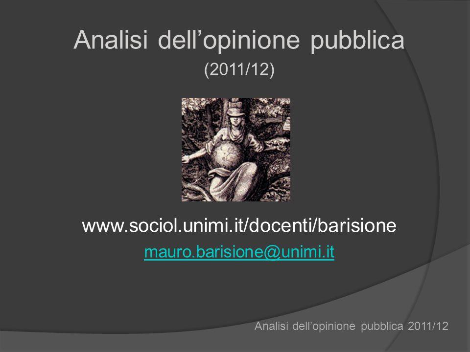 Analisi dellopinione pubblica (2011/12) www.sociol.unimi.it/docenti/barisione mauro.barisione@unimi.it Analisi dellopinione pubblica 2011/12