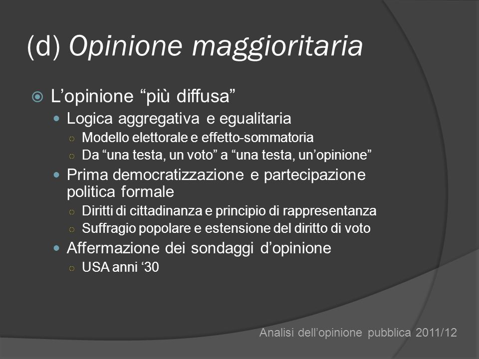 (d) Opinione maggioritaria Lopinione più diffusa Logica aggregativa e egualitaria Modello elettorale e effetto-sommatoria Da una testa, un voto a una