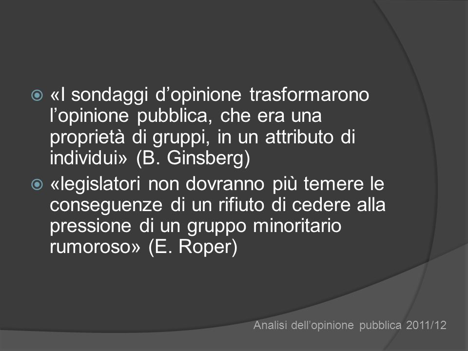 «I sondaggi dopinione trasformarono lopinione pubblica, che era una proprietà di gruppi, in un attributo di individui» (B.