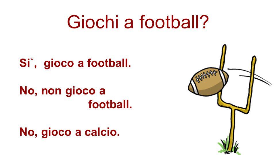 Giochi a football? Si`, gioco a football. No, non gioco a football. No, gioco a calcio.
