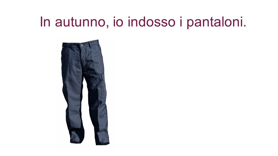 In autunno, io indosso i pantaloni.