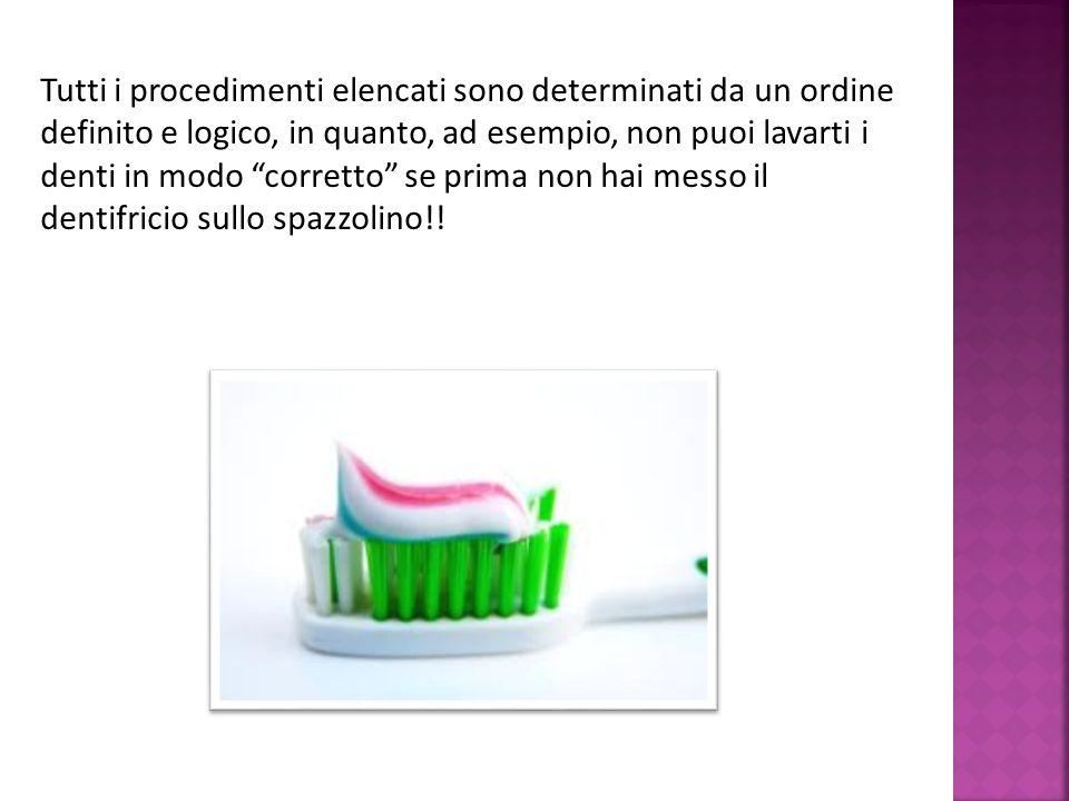 Tutti i procedimenti elencati sono determinati da un ordine definito e logico, in quanto, ad esempio, non puoi lavarti i denti in modo corretto se pri