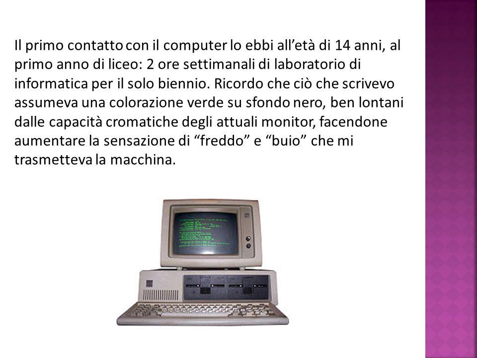 Il primo contatto con il computer lo ebbi alletà di 14 anni, al primo anno di liceo: 2 ore settimanali di laboratorio di informatica per il solo bienn