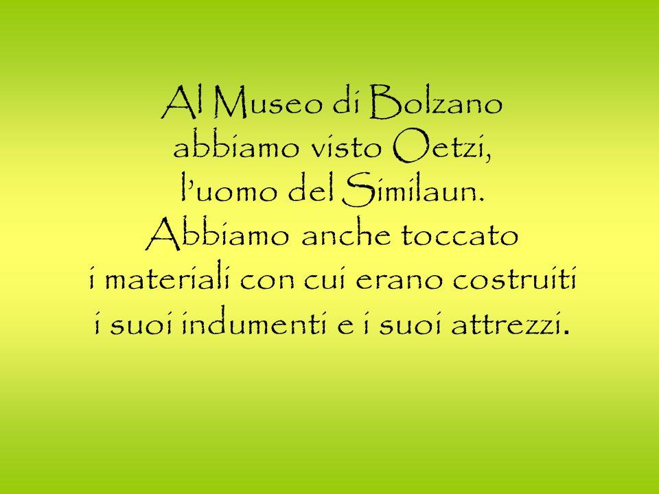 Al Museo di Bolzano abbiamo visto Oetzi, luomo del Similaun. Abbiamo anche toccato i materiali con cui erano costruiti i suoi indumenti e i suoi attre