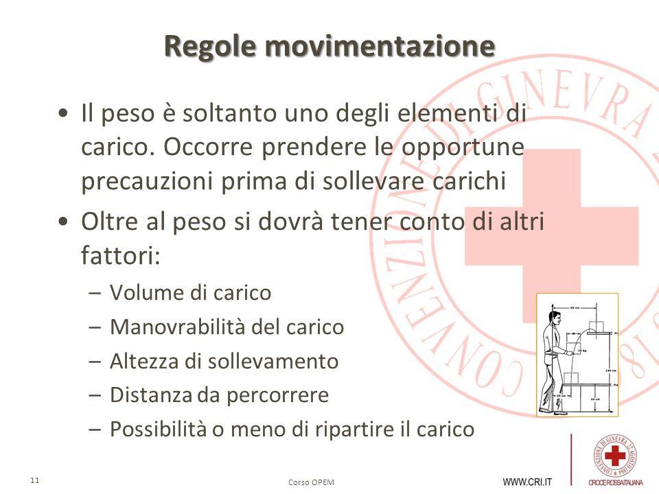 Corso OPEM 11 Regole movimentazione Il peso è soltanto uno degli elementi di carico. Occorre prendere le opportune precauzioni prima di sollevare cari