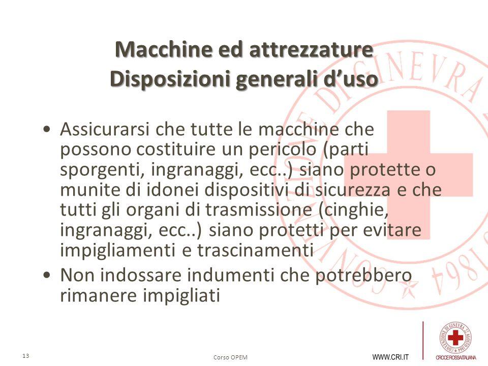 Corso OPEM 13 Macchine ed attrezzature Disposizioni generali duso Assicurarsi che tutte le macchine che possono costituire un pericolo (parti sporgent