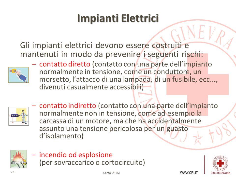 Corso OPEM 23 Impianti Elettrici Gli impianti elettrici devono essere costruiti e mantenuti in modo da prevenire i seguenti rischi: –contatto diretto