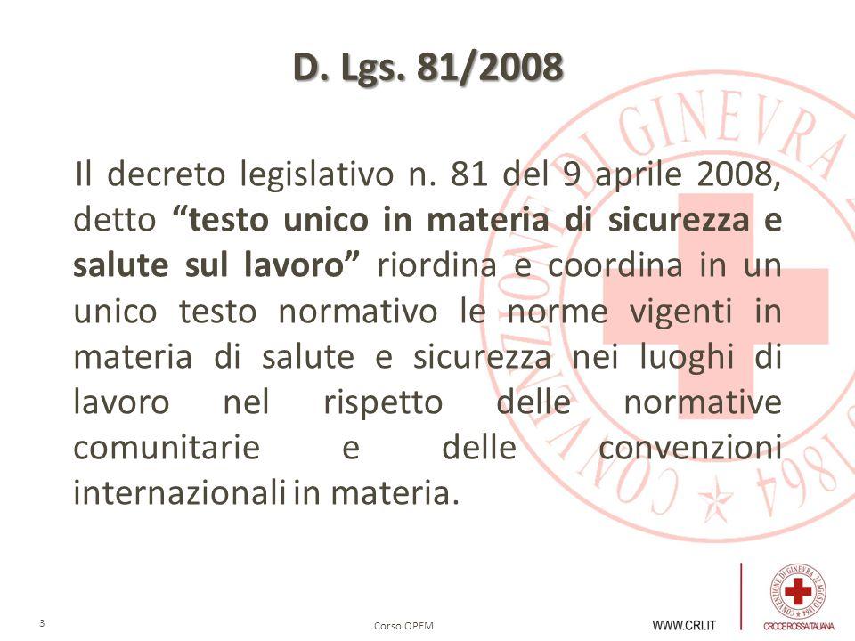 Corso OPEM 3 D. Lgs. 81/2008 Il decreto legislativo n. 81 del 9 aprile 2008, detto testo unico in materia di sicurezza e salute sul lavoro riordina e