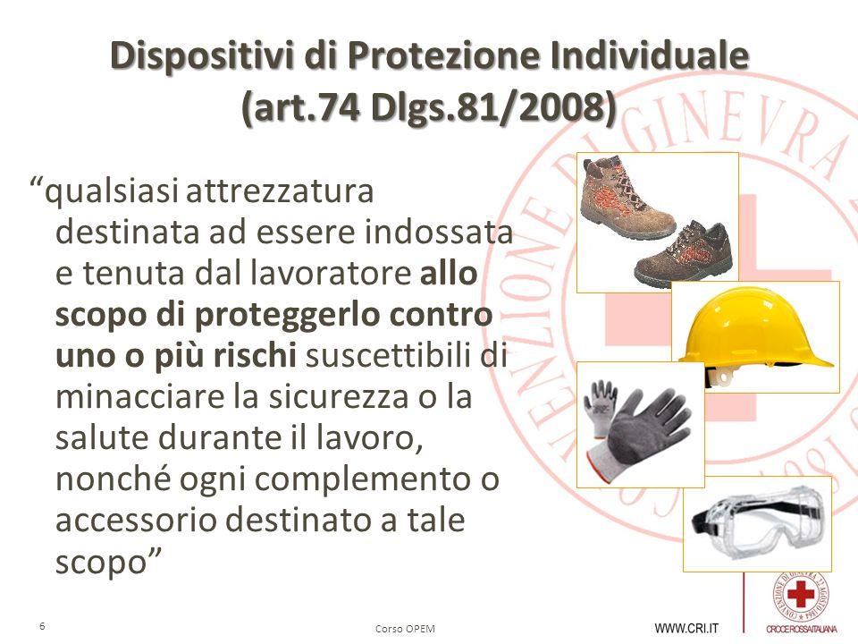 Corso OPEM 6 Dispositivi di Protezione Individuale (art.74 Dlgs.81/2008) qualsiasi attrezzatura destinata ad essere indossata e tenuta dal lavoratore