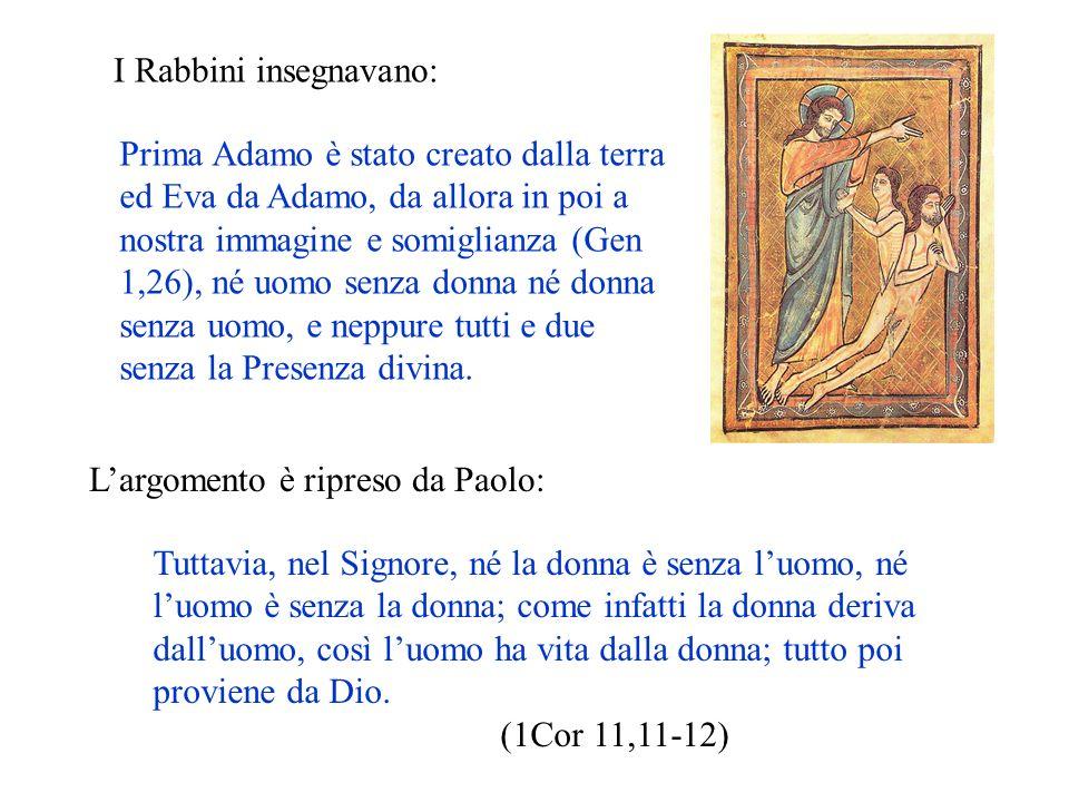 I Rabbini insegnavano: Prima Adamo è stato creato dalla terra ed Eva da Adamo, da allora in poi a nostra immagine e somiglianza (Gen 1,26), né uomo se
