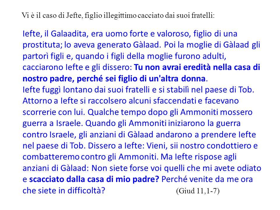 Vi è il caso di Jefte, figlio illegittimo cacciato dai suoi fratelli: Iefte, il Galaadita, era uomo forte e valoroso, figlio di una prostituta; lo ave