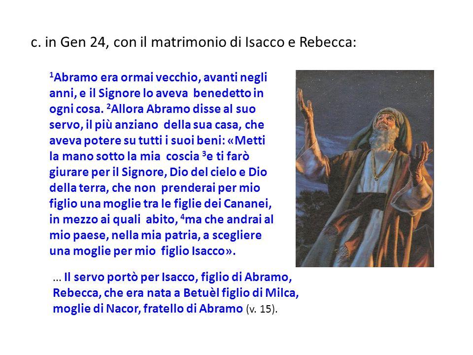 c. in Gen 24, con il matrimonio di Isacco e Rebecca: 1 Abramo era ormai vecchio, avanti negli anni, e il Signore lo aveva benedetto in ogni cosa. 2 Al