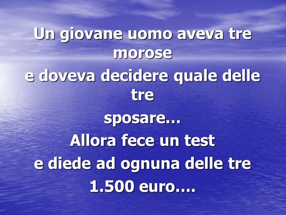 Un giovane uomo aveva tre morose e doveva decidere quale delle tre sposare… Allora fece un test e diede ad ognuna delle tre 1.500 euro….