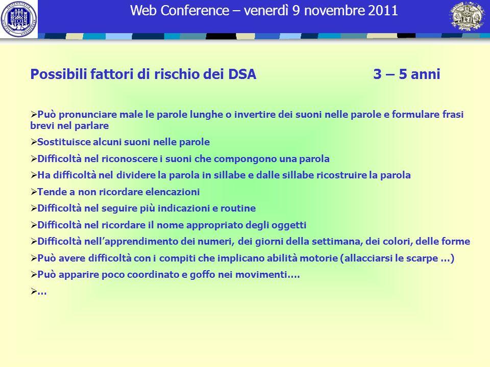 Web Conference – venerdì 9 novembre 2011 Possibili fattori di rischio dei DSA 3 – 5 anni Può pronunciare male le parole lunghe o invertire dei suoni n