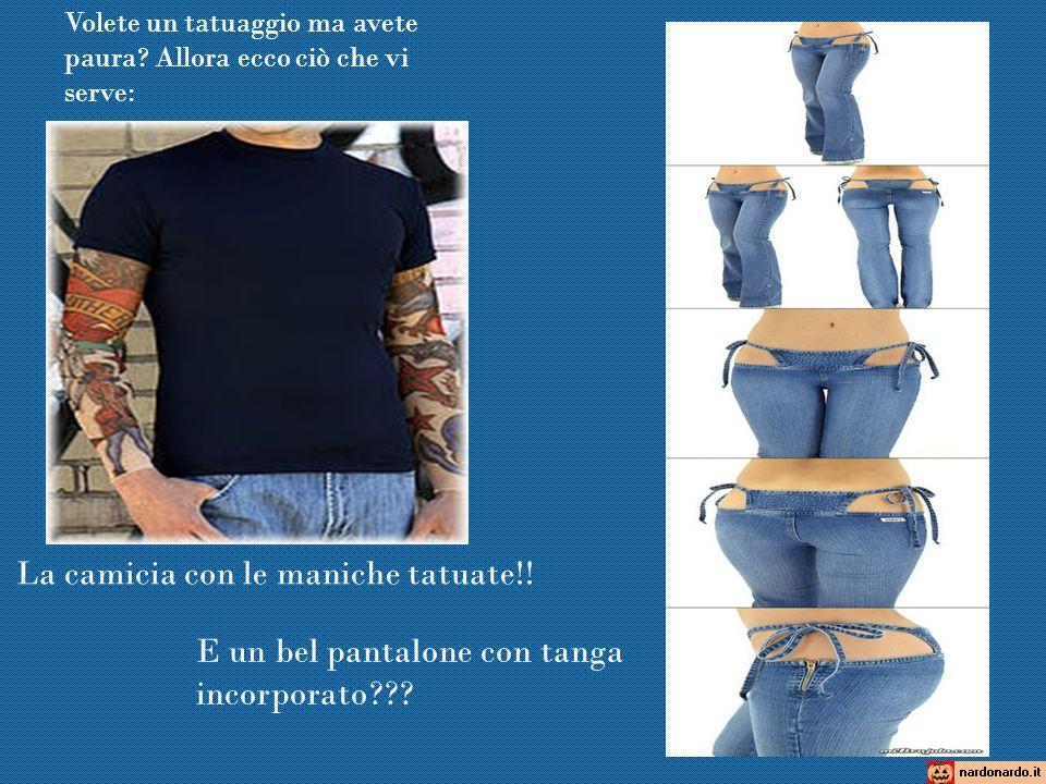 La camicia con le maniche tatuate!! E un bel pantalone con tanga incorporato??? Volete un tatuaggio ma avete paura? Allora ecco ciò che vi serve:
