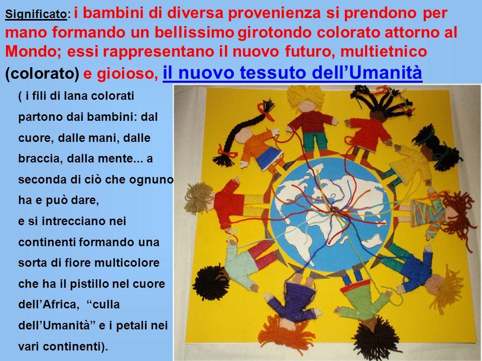 Significato: i bambini di diversa provenienza si prendono per mano formando un bellissimo girotondo colorato attorno al Mondo; essi rappresentano il n