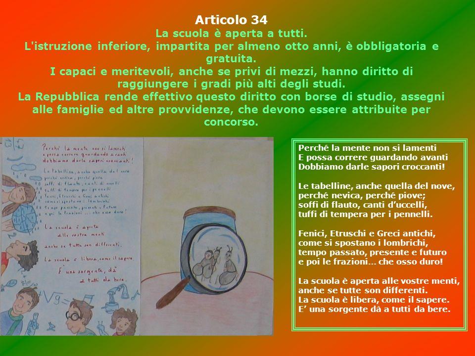 Articolo 34 La scuola è aperta a tutti. L'istruzione inferiore, impartita per almeno otto anni, è obbligatoria e gratuita. I capaci e meritevoli, anch