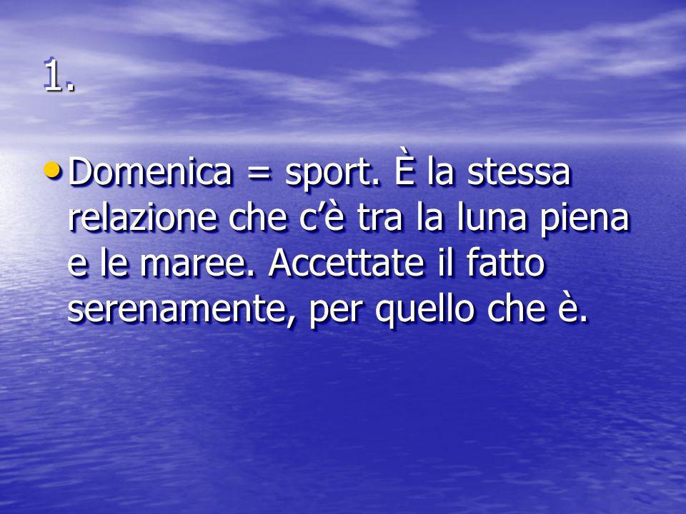 1.1. Domenica = sport. È la stessa relazione che cè tra la luna piena e le maree.
