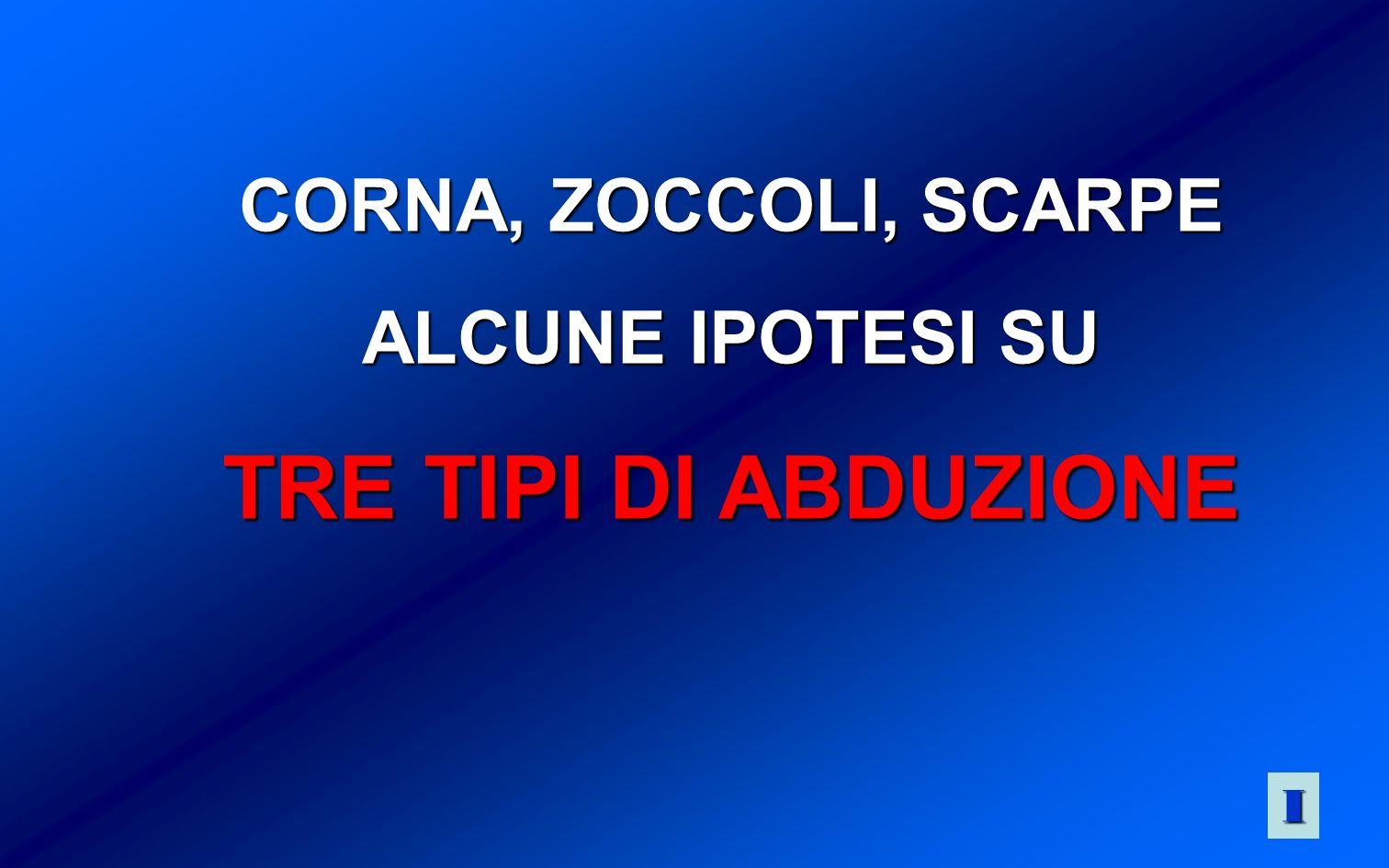 CORNA, ZOCCOLI, SCARPE ALCUNE IPOTESI SU TRE TIPI DI ABDUZIONE IIII
