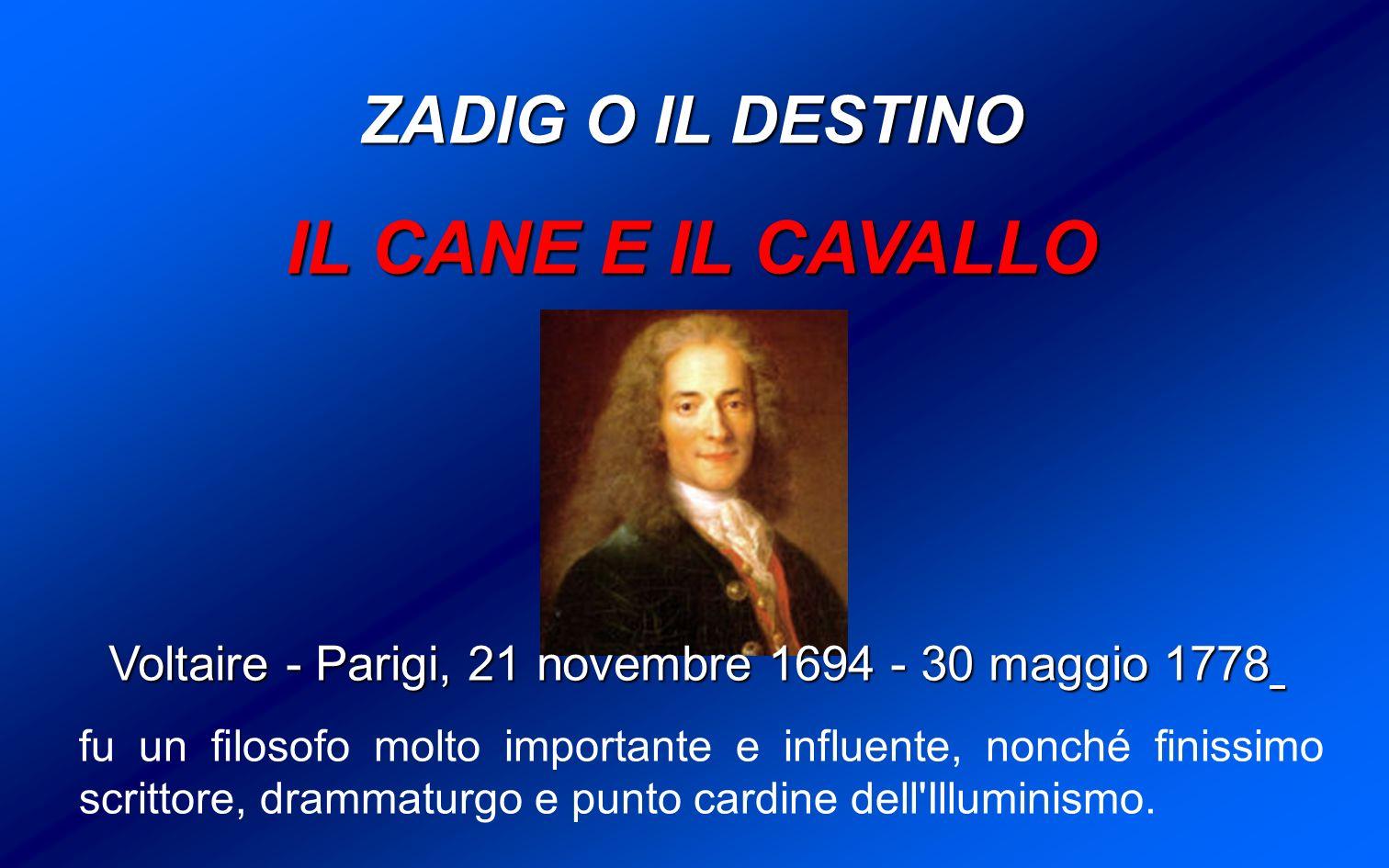 ZADIG O IL DESTINO IL CANE E IL CAVALLO Voltaire - Parigi, 21 novembre 1694 - 30 maggio 1778 fu un filosofo molto importante e influente, nonché finissimo scrittore, drammaturgo e punto cardine dell Illuminismo.